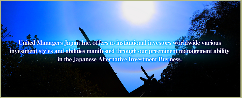 United Managers Japan Inc. offers to institutional investors worldwide various investment styles and abilities manifested through our preeminent management ability in the Japanese Alternative Investment Business.